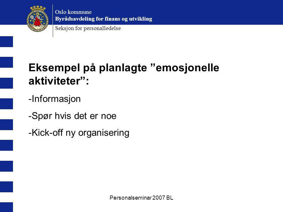 Personalseminar 2007 BL Oslo kommune Byrådsavdeling for finans og utvikling Seksjon for personalledelse Eksempel på planlagte emosjonelle aktiviteter : -Informasjon -Spør hvis det er noe -Kick-off ny organisering