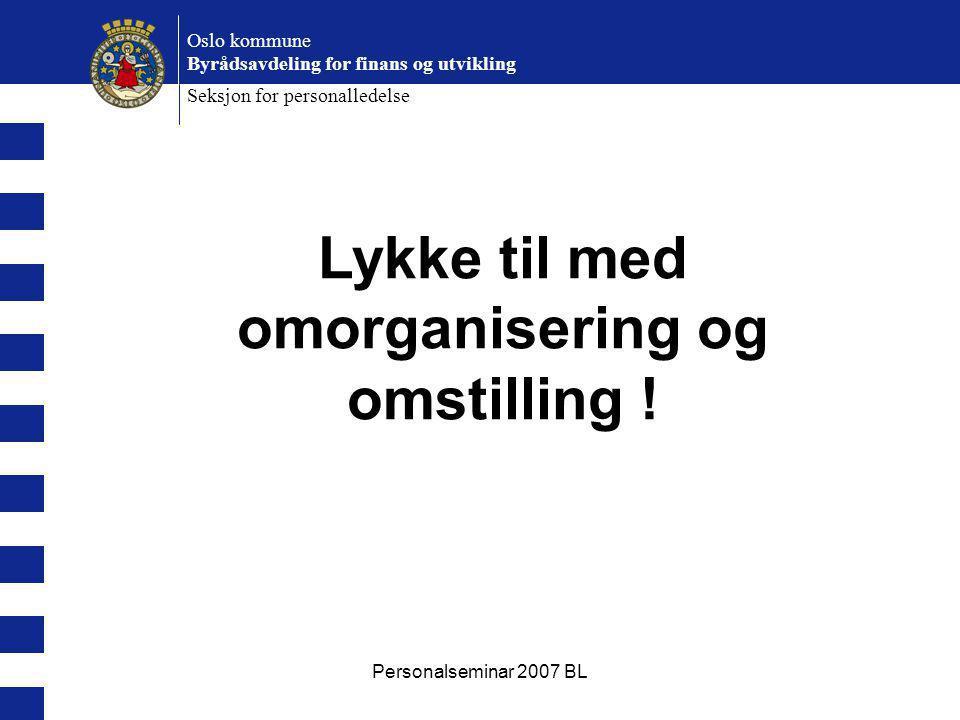Personalseminar 2007 BL Oslo kommune Byrådsavdeling for finans og utvikling Seksjon for personalledelse Lykke til med omorganisering og omstilling !