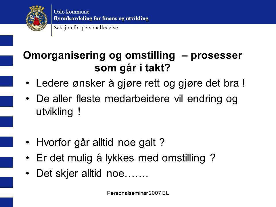 Personalseminar 2007 BL Oslo kommune Byrådsavdeling for finans og utvikling Seksjon for personalledelse Omorganisering og omstilling – prosesser som går i takt.
