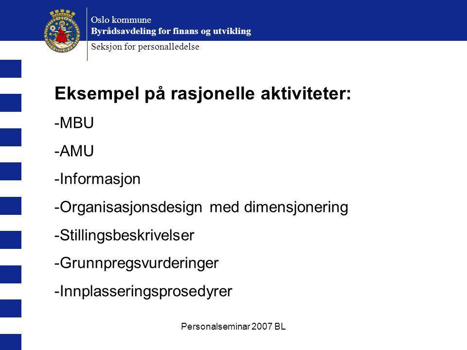 Personalseminar 2007 BL Oslo kommune Byrådsavdeling for finans og utvikling Seksjon for personalledelse Eksempel på rasjonelle aktiviteter: -MBU -AMU -Informasjon -Organisasjonsdesign med dimensjonering -Stillingsbeskrivelser -Grunnpregsvurderinger -Innplasseringsprosedyrer