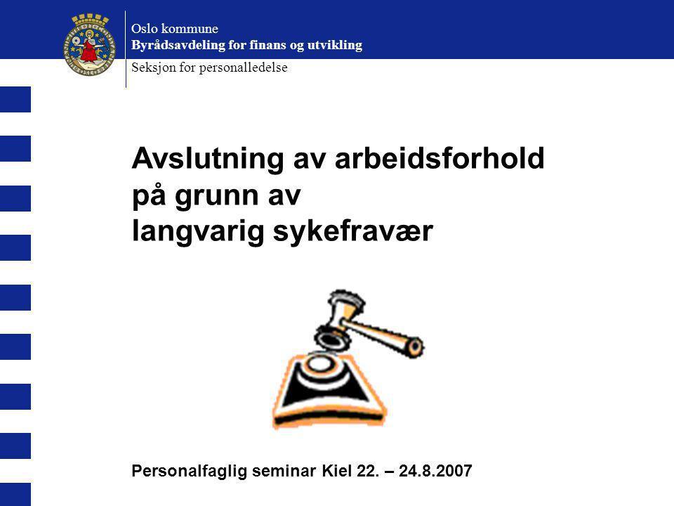 Avslutning av arbeidsforhold på grunn av langvarig sykefravær Personalfaglig seminar Kiel 22. – 24.8.2007 Oslo kommune Byrådsavdeling for finans og ut