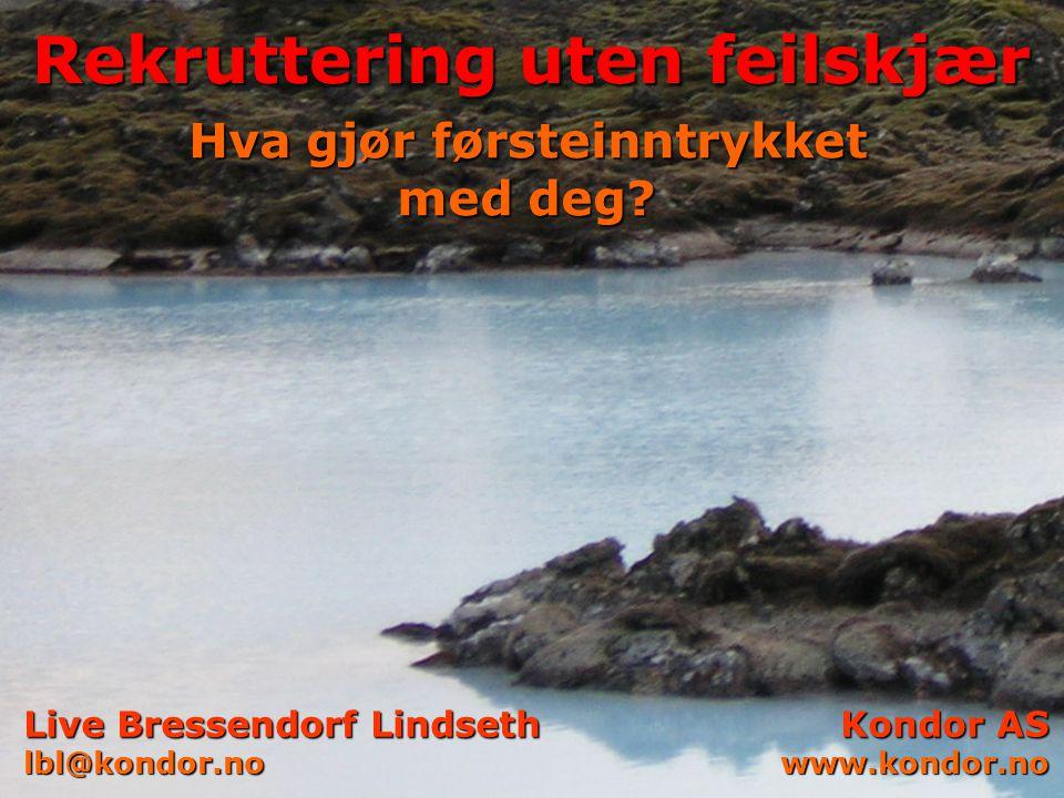 © Kondor AS Live Bressendorf Lindseth lbl@kondor.no Kondor AS www.kondor.no Rekruttering uten feilskjær Hva gjør førsteinntrykket med deg?