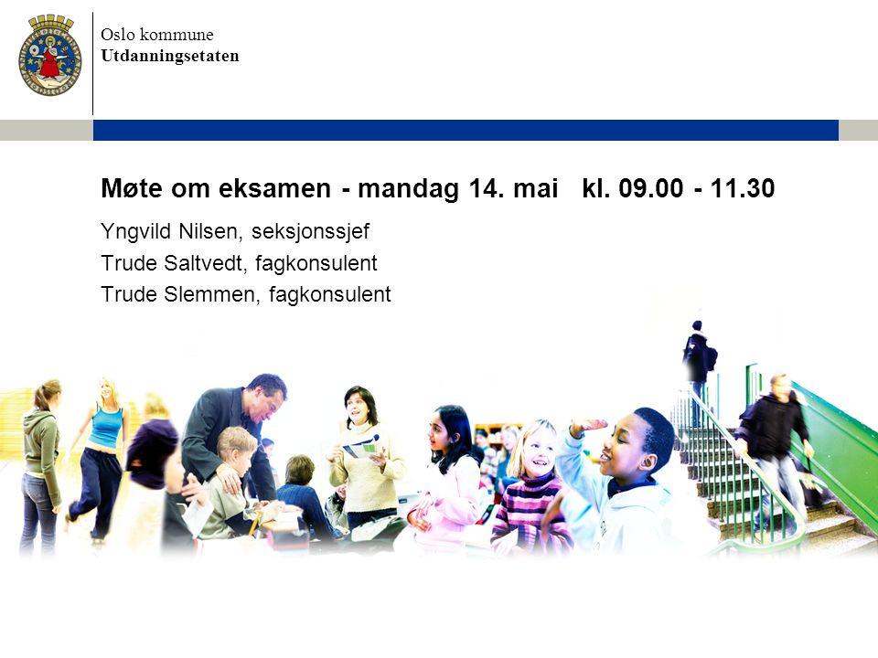 Oslo kommune Utdanningsetaten Møte om eksamen - mandag 14. mai kl. 09.00 - 11.30 Yngvild Nilsen, seksjonssjef Trude Saltvedt, fagkonsulent Trude Slemm