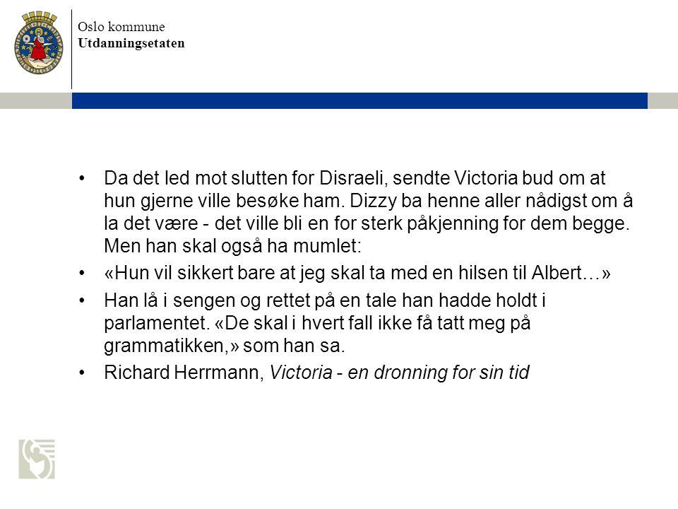 Oslo kommune Utdanningsetaten Da det led mot slutten for Disraeli, sendte Victoria bud om at hun gjerne ville besøke ham. Dizzy ba henne aller nådigst