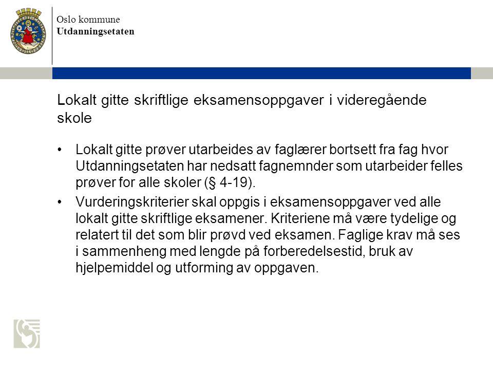 Oslo kommune Utdanningsetaten Lokalt gitte skriftlige eksamensoppgaver i videregående skole Lokalt gitte prøver utarbeides av faglærer bortsett fra fag hvor Utdanningsetaten har nedsatt fagnemnder som utarbeider felles prøver for alle skoler (§ 4-19).