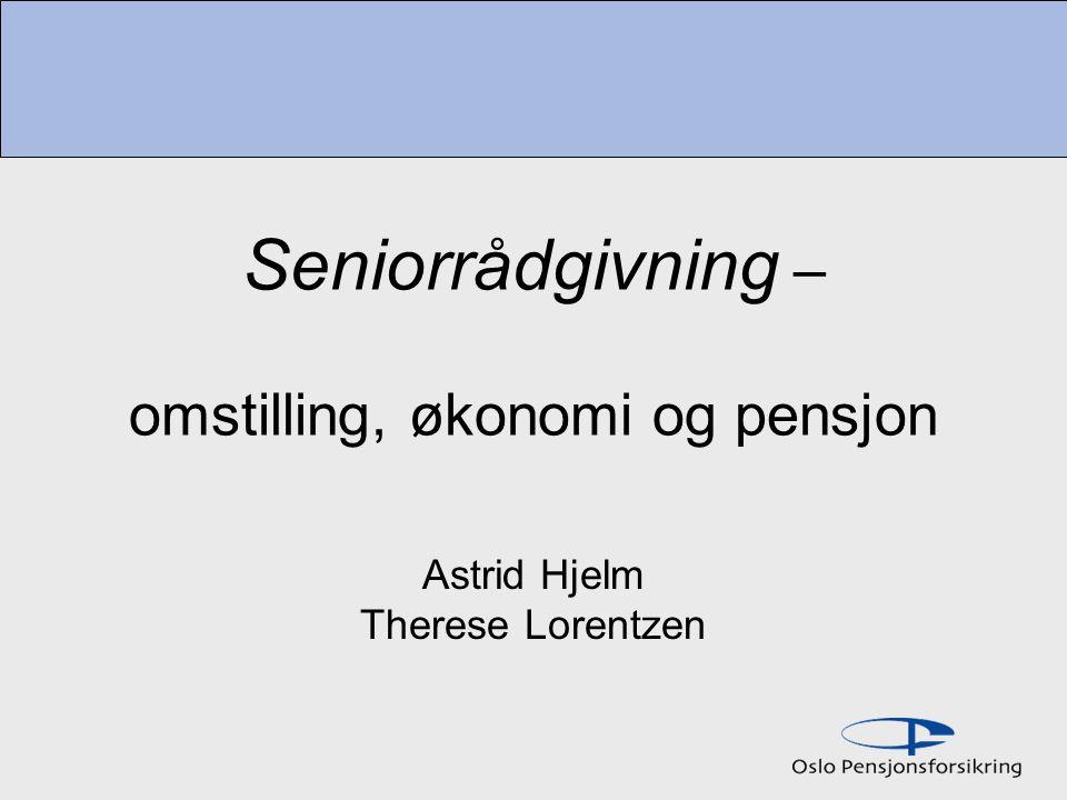 Seniorrådgivning – omstilling, økonomi og pensjon Astrid Hjelm Therese Lorentzen