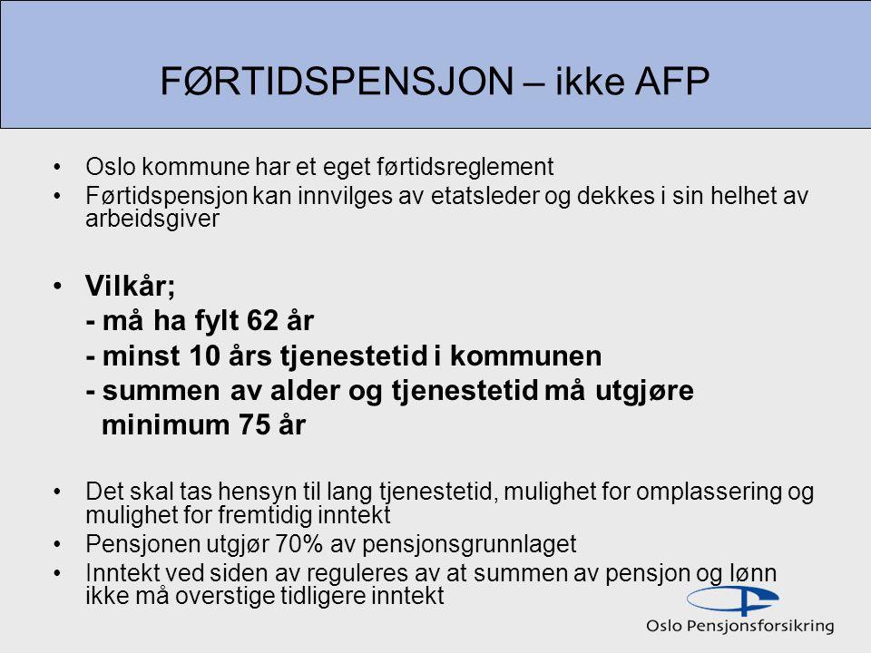 FØRTIDSPENSJON – ikke AFP Oslo kommune har et eget førtidsreglement Førtidspensjon kan innvilges av etatsleder og dekkes i sin helhet av arbeidsgiver Vilkår; - må ha fylt 62 år - minst 10 års tjenestetid i kommunen - summen av alder og tjenestetid må utgjøre minimum 75 år Det skal tas hensyn til lang tjenestetid, mulighet for omplassering og mulighet for fremtidig inntekt Pensjonen utgjør 70% av pensjonsgrunnlaget Inntekt ved siden av reguleres av at summen av pensjon og lønn ikke må overstige tidligere inntekt