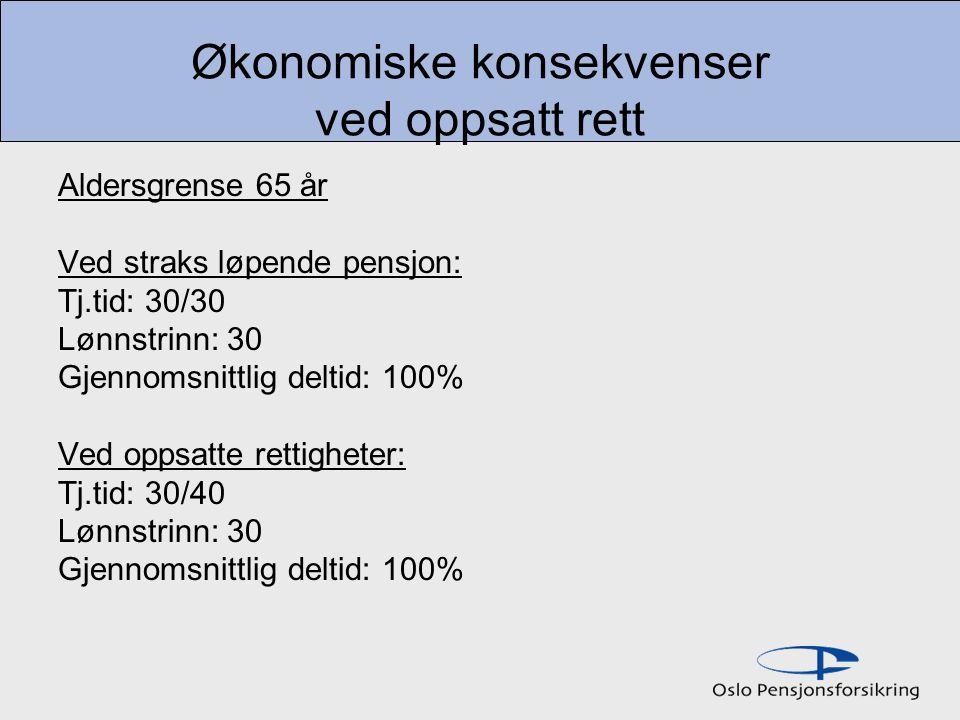 Økonomiske konsekvenser ved oppsatt rett Aldersgrense 65 år Ved straks løpende pensjon: Tj.tid: 30/30 Lønnstrinn: 30 Gjennomsnittlig deltid: 100% Ved oppsatte rettigheter: Tj.tid: 30/40 Lønnstrinn: 30 Gjennomsnittlig deltid: 100%