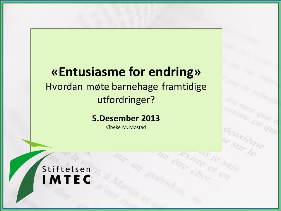 «Entusiasme for endring» Hvordan møte barnehage framtidige utfordringer? 5.Desember 2013 Vibeke M. Mostad