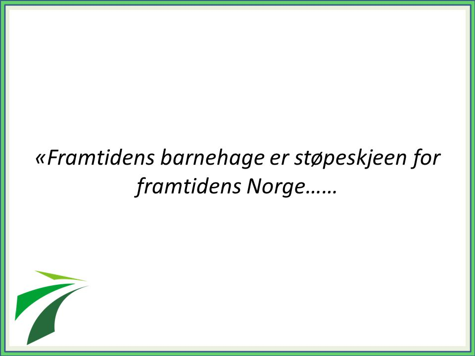 «Framtidens barnehage er støpeskjeen for framtidens Norge……