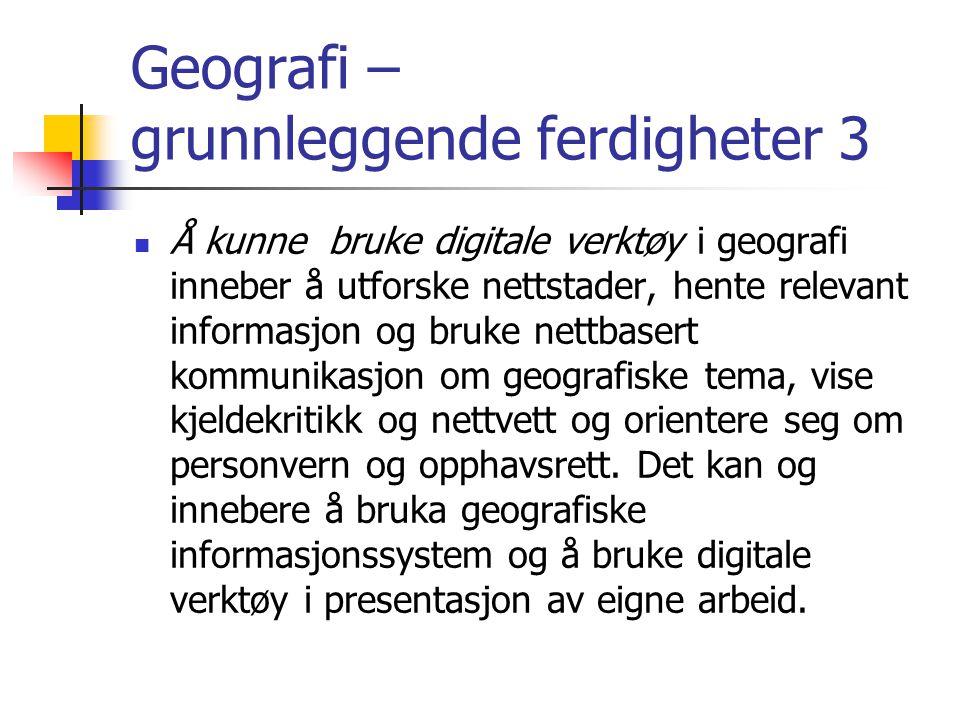 Geografi – grunnleggende ferdigheter 3 Å kunne bruke digitale verktøy i geografi inneber å utforske nettstader, hente relevant informasjon og bruke ne