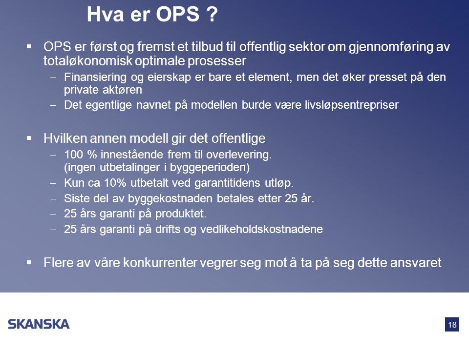 18 Hva er OPS ?  OPS er først og fremst et tilbud til offentlig sektor om gjennomføring av totaløkonomisk optimale prosesser  Finansiering og eiersk