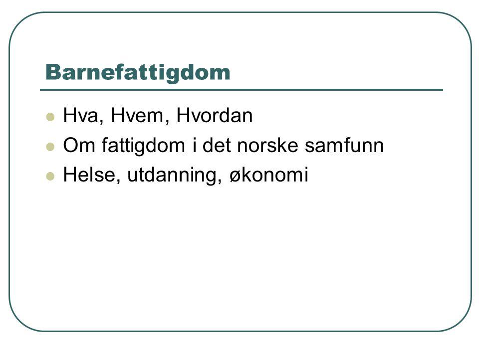 Barnefattigdom Hva, Hvem, Hvordan Om fattigdom i det norske samfunn Helse, utdanning, økonomi