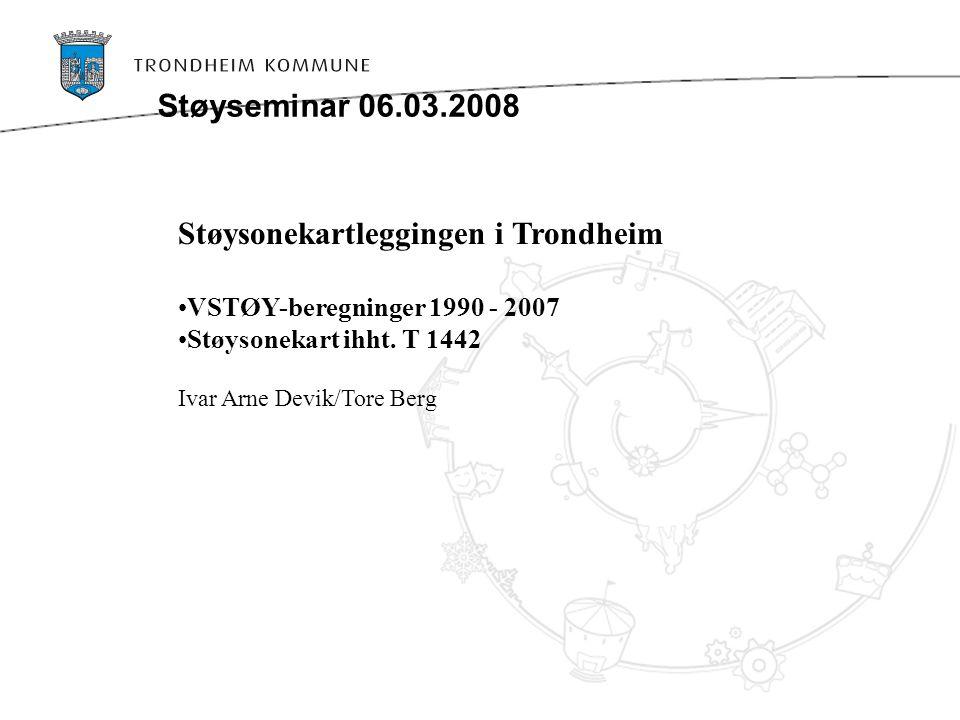 Støysonekartleggingen i Trondheim VSTØY-beregninger 1990 - 2007 Støysonekart ihht. T 1442 Ivar Arne Devik/Tore Berg Støyseminar 06.03.2008