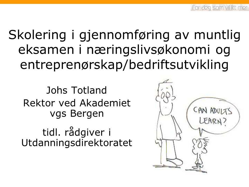 Skolering i gjennomføring av muntlig eksamen i næringslivsøkonomi og entreprenørskap/bedriftsutvikling Johs Totland Rektor ved Akademiet vgs Bergen tidl.