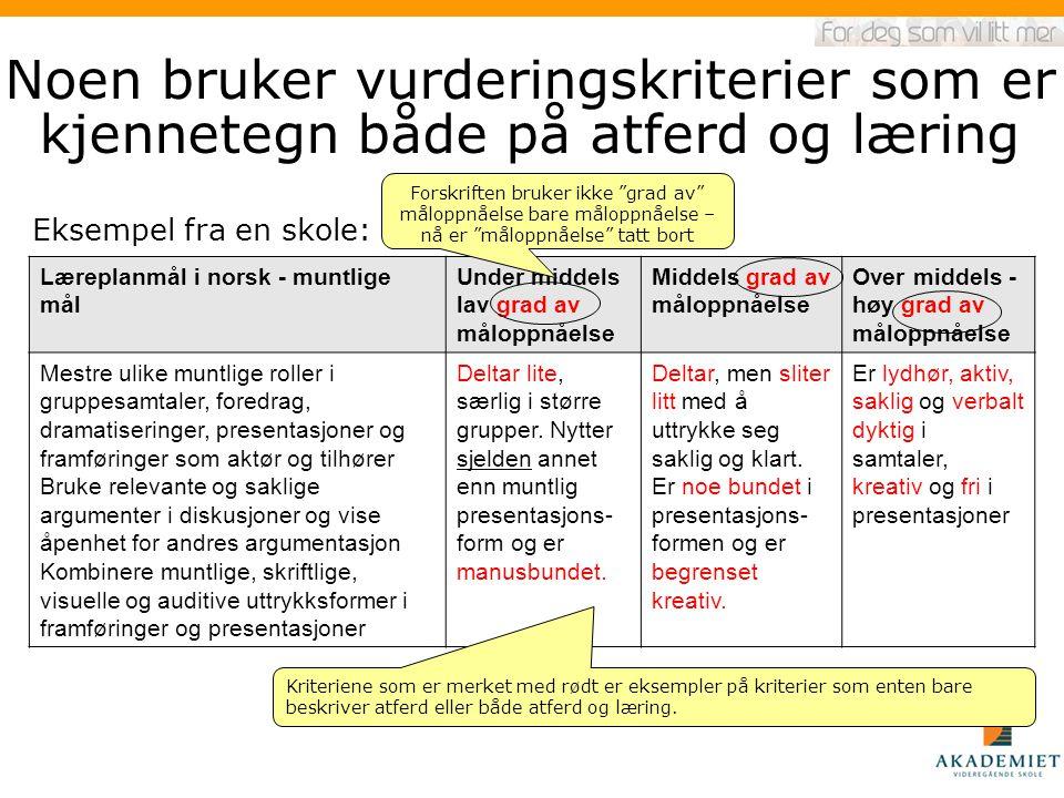 Noen bruker vurderingskriterier som er kjennetegn både på atferd og læring Eksempel fra en skole: Læreplanmål i norsk - muntlige mål Under middels lav