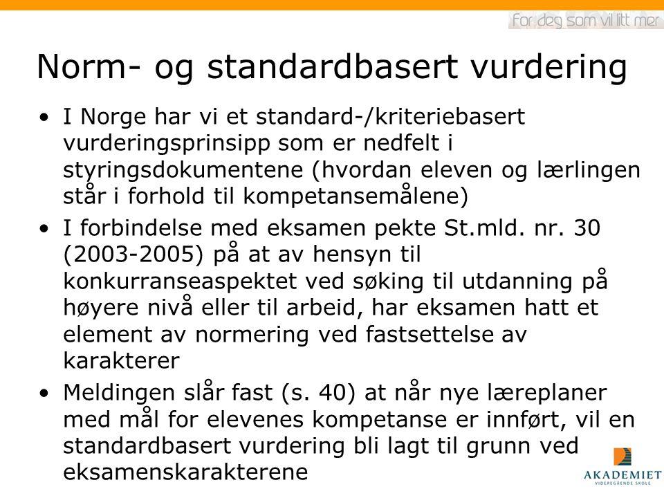 Norm- og standardbasert vurdering I Norge har vi et standard-/kriteriebasert vurderingsprinsipp som er nedfelt i styringsdokumentene (hvordan eleven og lærlingen står i forhold til kompetansemålene) I forbindelse med eksamen pekte St.mld.