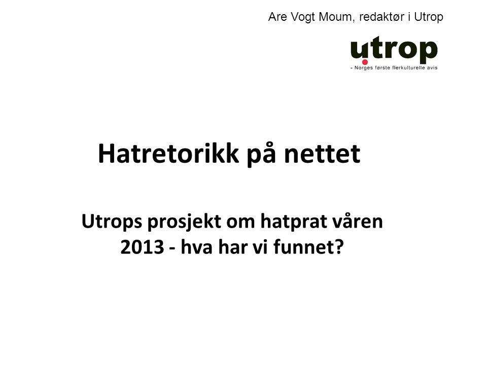 Hatretorikk på nettet Utrops prosjekt om hatprat våren 2013 - hva har vi funnet? Are Vogt Moum, redaktør i Utrop