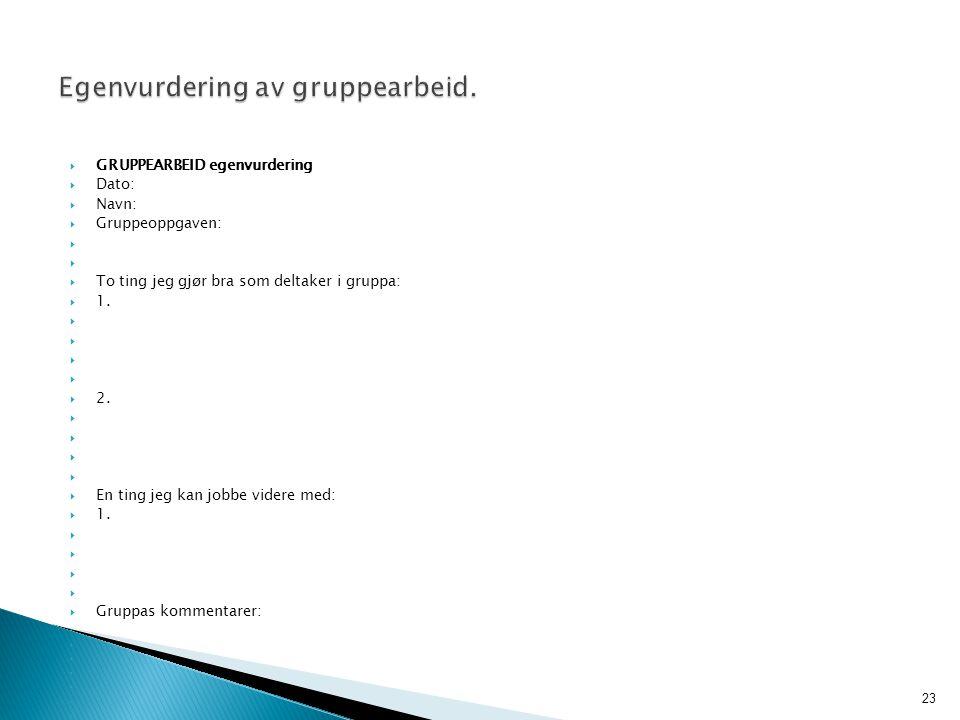  GRUPPEARBEID egenvurdering  Dato:  Navn:  Gruppeoppgaven:   To ting jeg gjør bra som deltaker i gruppa:  1.   2.   En ting jeg kan jobbe v