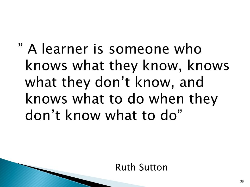 A learner is someone who knows what they know, knows what they don't know, and knows what to do when they don't know what to do Ruth Sutton 36