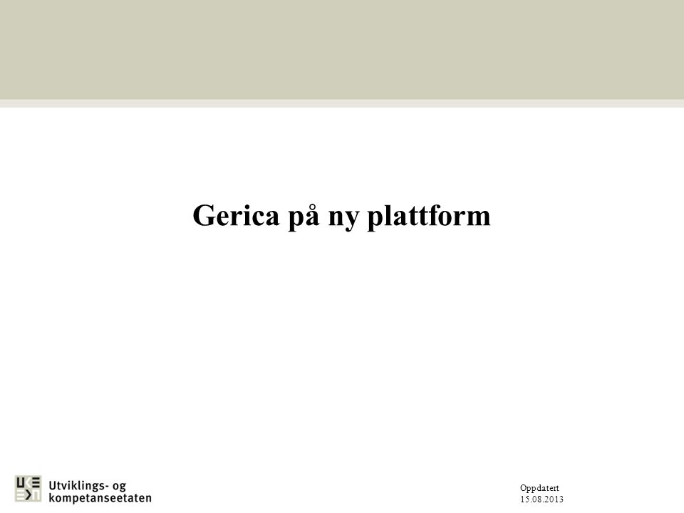 Oppdatert 15.08.2013 Gerica på ny plattform