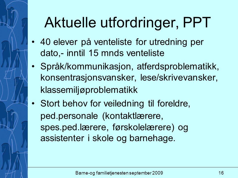 Barne-og familietjenesten september 200916 Aktuelle utfordringer, PPT 40 elever på venteliste for utredning per dato,- inntil 15 mnds venteliste Språk
