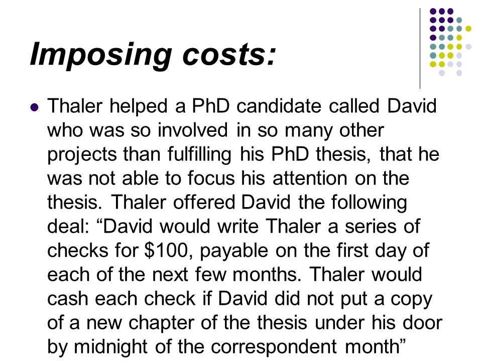 Imposing costs: Thaler helped a PhD candidate called David who was so involved in so many other projects than fulfilling his PhD thesis, that he was not able to focus his attention on the thesis.