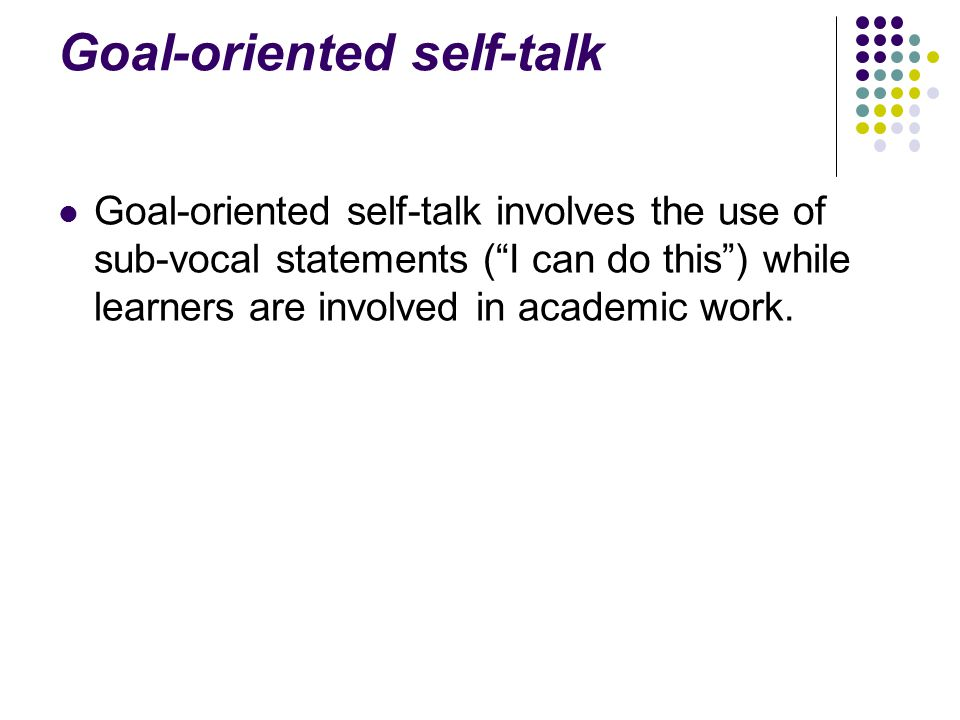 Goal-oriented self-talk Goal-oriented self-talk involves the use of sub-vocal statements ( I can do this ) while learners are involved in academic work.