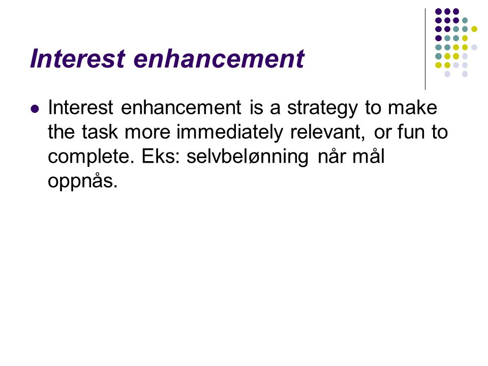 Interest enhancement Interest enhancement is a strategy to make the task more immediately relevant, or fun to complete.