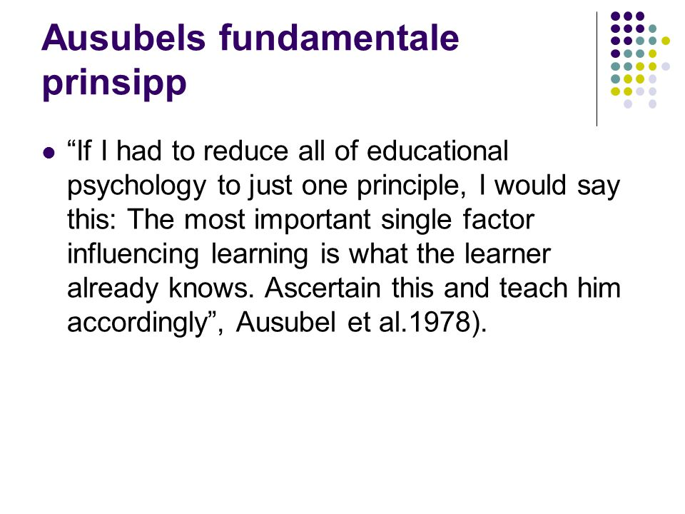 "Ausubels fundamentale prinsipp ""If I had to reduce all of educational psychology to just one principle, I would say this: The most important single fa"