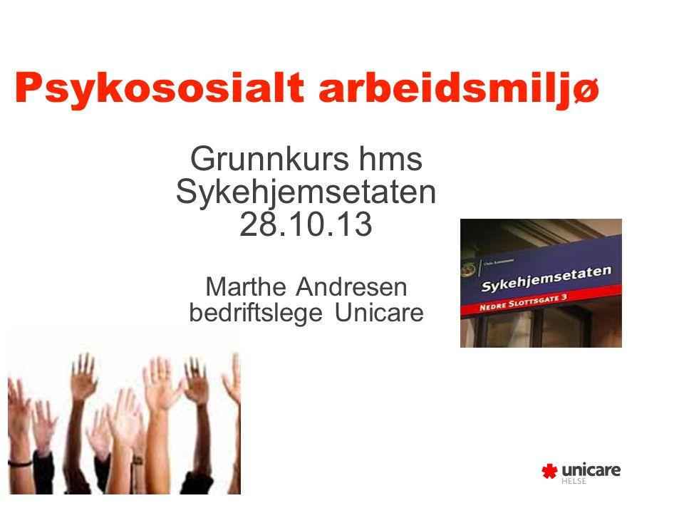 Psykososialt arbeidsmiljø Grunnkurs hms Sykehjemsetaten 28.10.13 Marthe Andresen bedriftslege Unicare