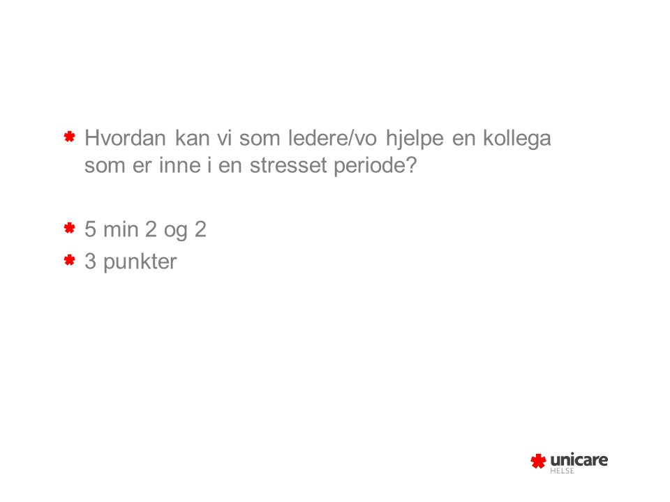 Hvordan kan vi som ledere/vo hjelpe en kollega som er inne i en stresset periode? 5 min 2 og 2 3 punkter