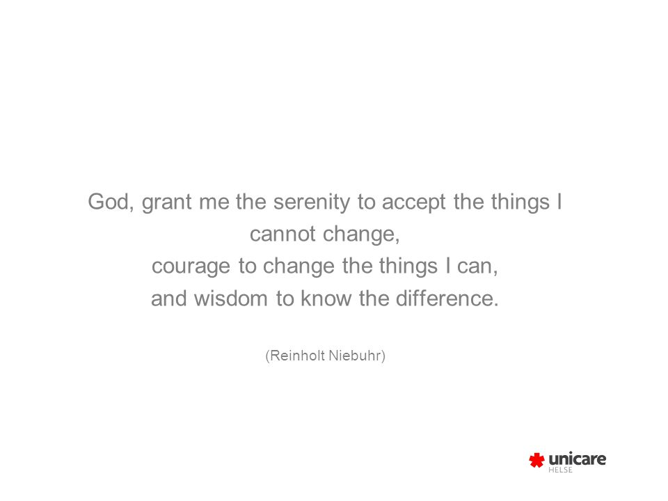 God, grant me the serenity to accept the things I cannot change, courage to change the things I can, and wisdom to know the difference. (Reinholt Nieb