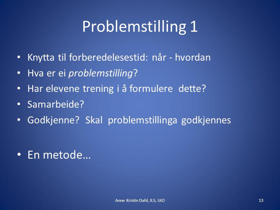Problemstilling 1 Anne Kristin Dahl, ILS, UiO13 Knytta til forberedelesestid: når - hvordan Hva er ei problemstilling? Har elevene trening i å formule