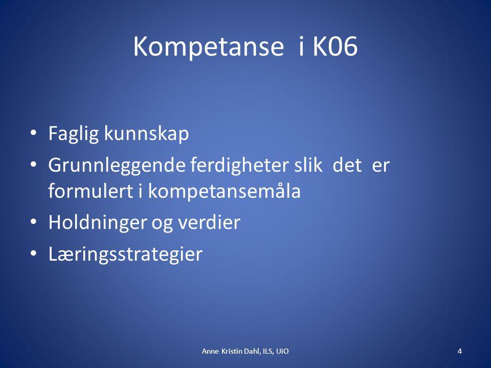 Kompetanse i K06 Faglig kunnskap Grunnleggende ferdigheter slik det er formulert i kompetansemåla Holdninger og verdier Læringsstrategier Anne Kristin Dahl, ILS, UiO4
