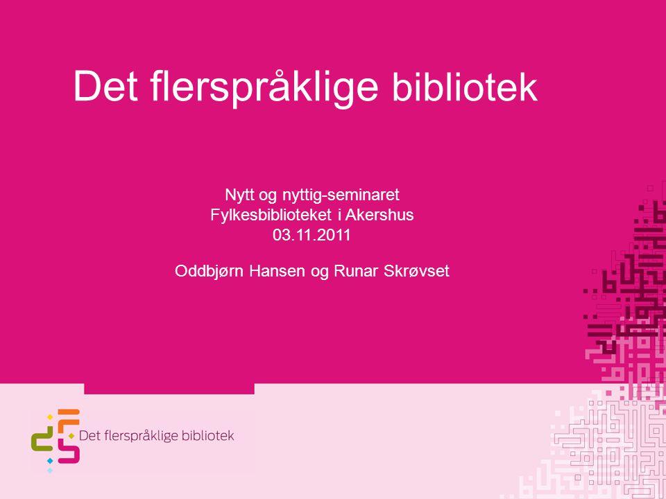 Det flerspråklige bibliotek Nytt og nyttig-seminaret Fylkesbiblioteket i Akershus 03.11.2011 Oddbjørn Hansen og Runar Skrøvset