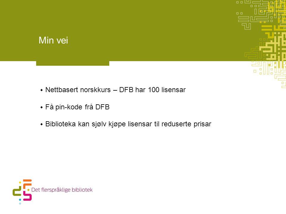 Min vei  Nettbasert norskkurs – DFB har 100 lisensar  Få pin-kode frå DFB  Biblioteka kan sjølv kjøpe lisensar til reduserte prisar