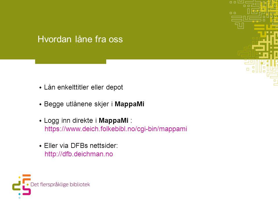 Hvordan låne fra oss  Lån enkelttitler eller depot  Begge utlånene skjer i MappaMi  Logg inn direkte i MappaMi : https://www.deich.folkebibl.no/cgi-bin/mappami  Eller via DFBs nettsider: http://dfb.deichman.no