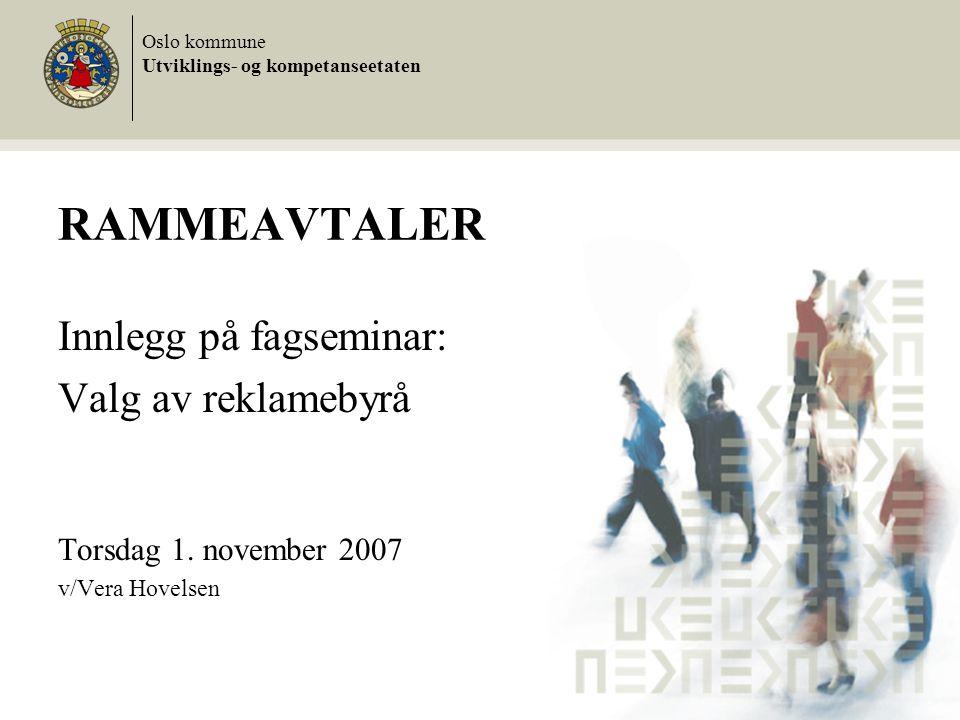 RAMMEAVTALER Innlegg på fagseminar: Valg av reklamebyrå Torsdag 1. november 2007 v/Vera Hovelsen Oslo kommune Utviklings- og kompetanseetaten