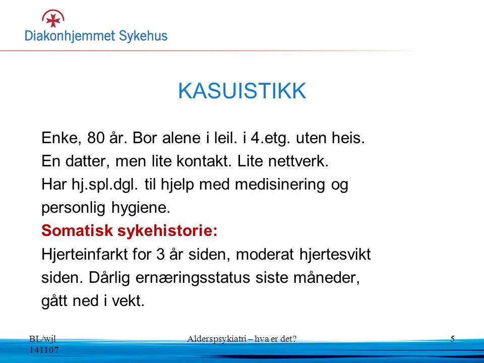 BL/wjl 141107 Alderspsykiatri – hva er det?5 KASUISTIKK Enke, 80 år. Bor alene i leil. i 4.etg. uten heis. En datter, men lite kontakt. Lite nettverk.