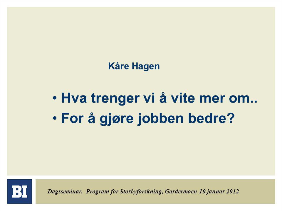 Kåre Hagen Hva trenger vi å vite mer om.. For å gjøre jobben bedre? Dagsseminar, Program for Storbyforskning, Gardermoen 10.januar 2012