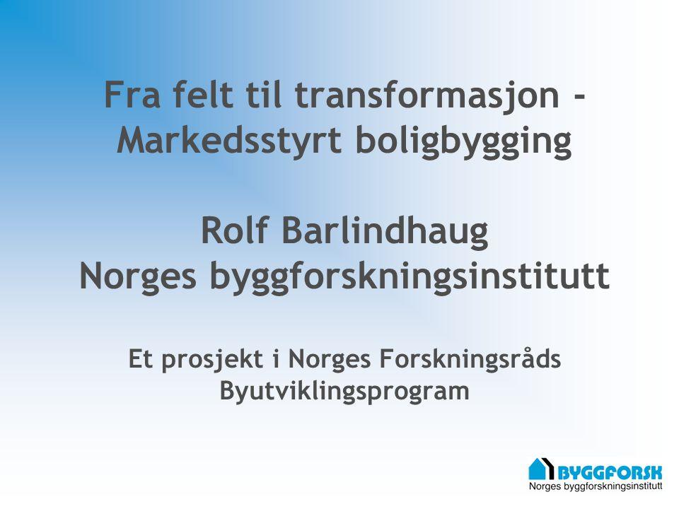 Fra felt til transformasjon - Markedsstyrt boligbygging Rolf Barlindhaug Norges byggforskningsinstitutt Et prosjekt i Norges Forskningsråds Byutviklin