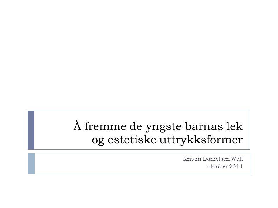 Å fremme de yngste barnas lek og estetiske uttrykksformer Kristin Danielsen Wolf oktober 2011
