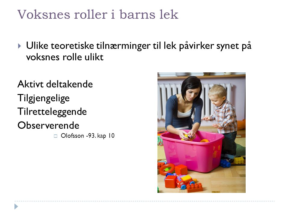 Voksnes roller i barns lek  Ulike teoretiske tilnærminger til lek påvirker synet på voksnes rolle ulikt Aktivt deltakende Tilgjengelige Tilrettelegge