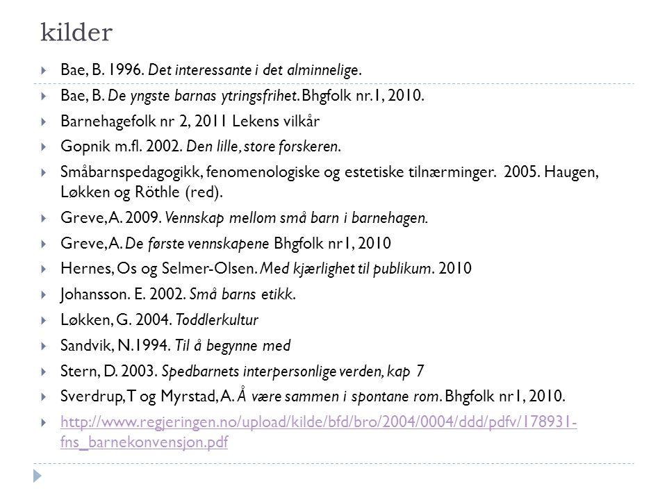 kilder  Bae, B. 1996. Det interessante i det alminnelige.  Bae, B. De yngste barnas ytringsfrihet. Bhgfolk nr.1, 2010.  Barnehagefolk nr 2, 2011 Le