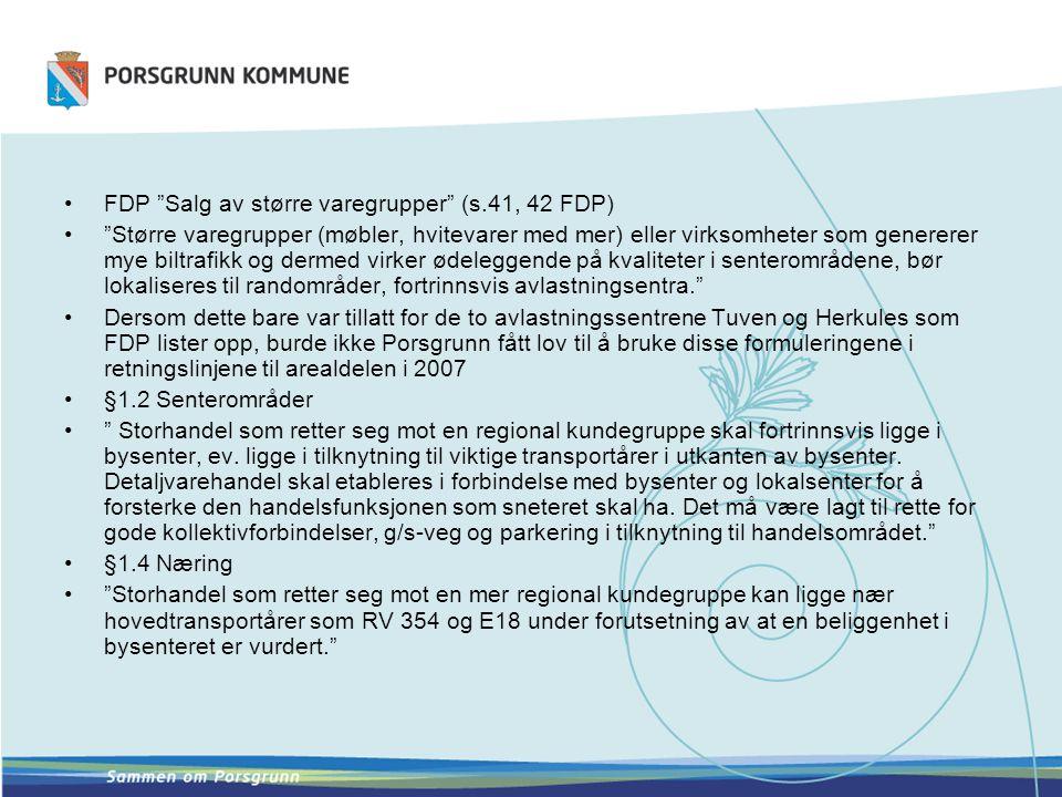 FDP Salg av større varegrupper (s.41, 42 FDP) Større varegrupper (møbler, hvitevarer med mer) eller virksomheter som genererer mye biltrafikk og dermed virker ødeleggende på kvaliteter i senterområdene, bør lokaliseres til randområder, fortrinnsvis avlastningsentra. Dersom dette bare var tillatt for de to avlastningssentrene Tuven og Herkules som FDP lister opp, burde ikke Porsgrunn fått lov til å bruke disse formuleringene i retningslinjene til arealdelen i 2007 §1.2 Senterområder Storhandel som retter seg mot en regional kundegruppe skal fortrinnsvis ligge i bysenter, ev.