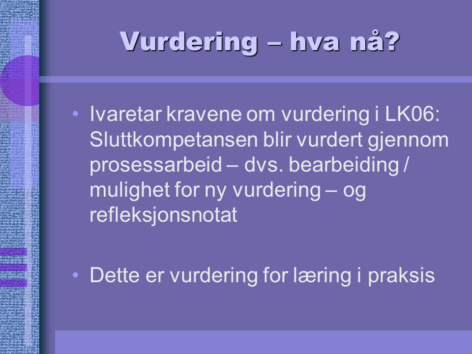 Vurdering – hva nå? Ivaretar kravene om vurdering i LK06: Sluttkompetansen blir vurdert gjennom prosessarbeid – dvs. bearbeiding / mulighet for ny vur