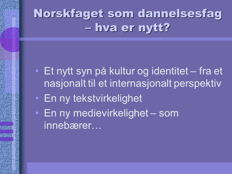 Norskfaget som dannelsesfag – hva er nytt? Et nytt syn på kultur og identitet – fra et nasjonalt til et internasjonalt perspektiv En ny tekstvirkeligh