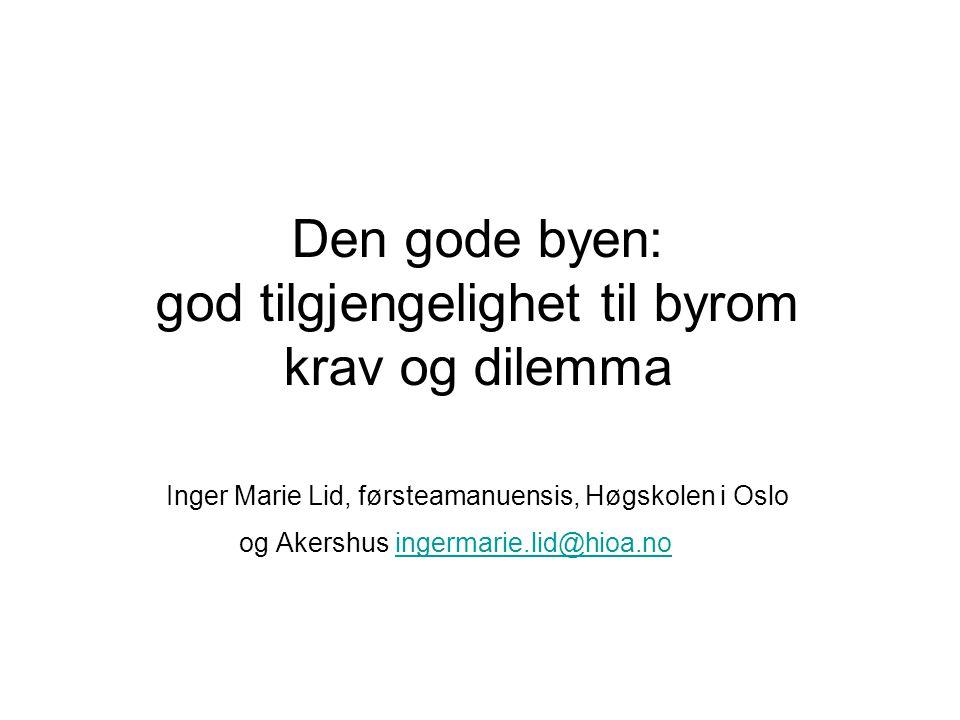 Den gode byen: god tilgjengelighet til byrom krav og dilemma Inger Marie Lid, førsteamanuensis, Høgskolen i Oslo og Akershus ingermarie.lid@hioa.no