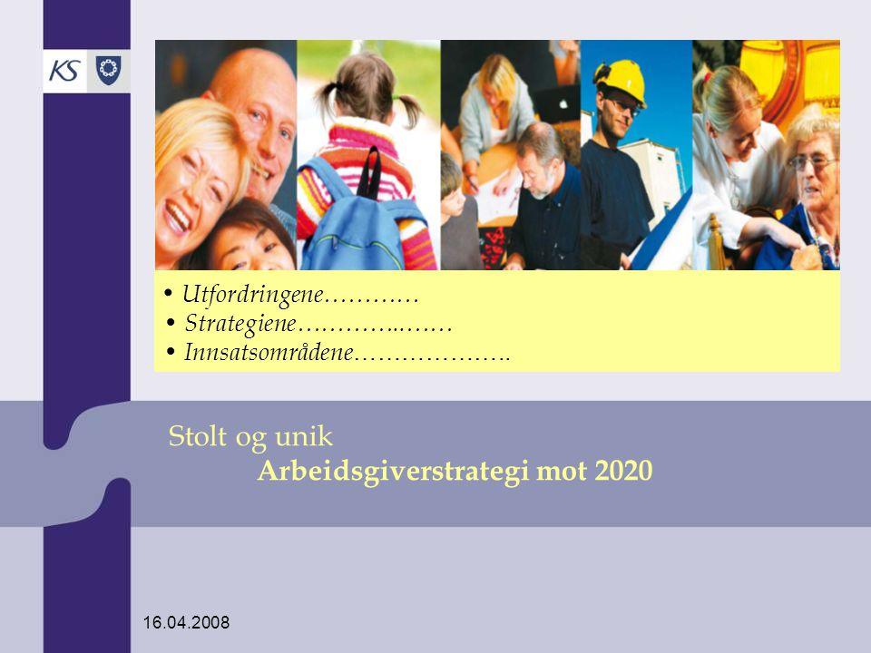 16.04.2008 Stolt og unik Arbeidsgiverstrategi mot 2020 Utfordringene………… Strategiene…………..…… Innsatsområdene ………………..